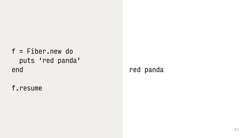 31 f = Fiber.new do puts 'red panda' end f.resu...