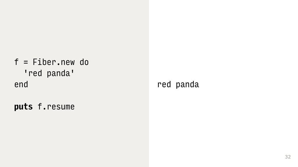 32 f = Fiber.new do 'red panda' end puts f.resu...