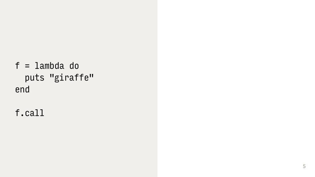 "5 f = lambda do puts ""giraffe"" end f.call"
