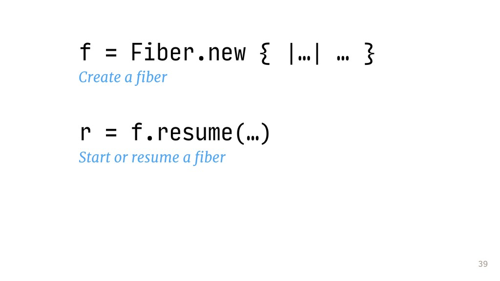 39 f = Fiber.new { |…| … } Create a fiber r = f....