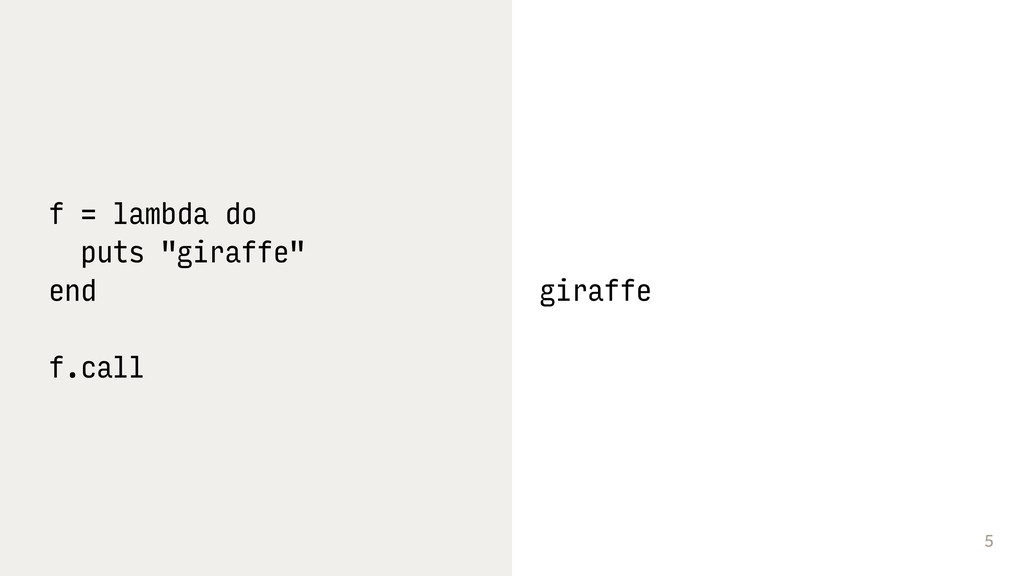 "5 f = lambda do puts ""giraffe"" end f.call giraf..."