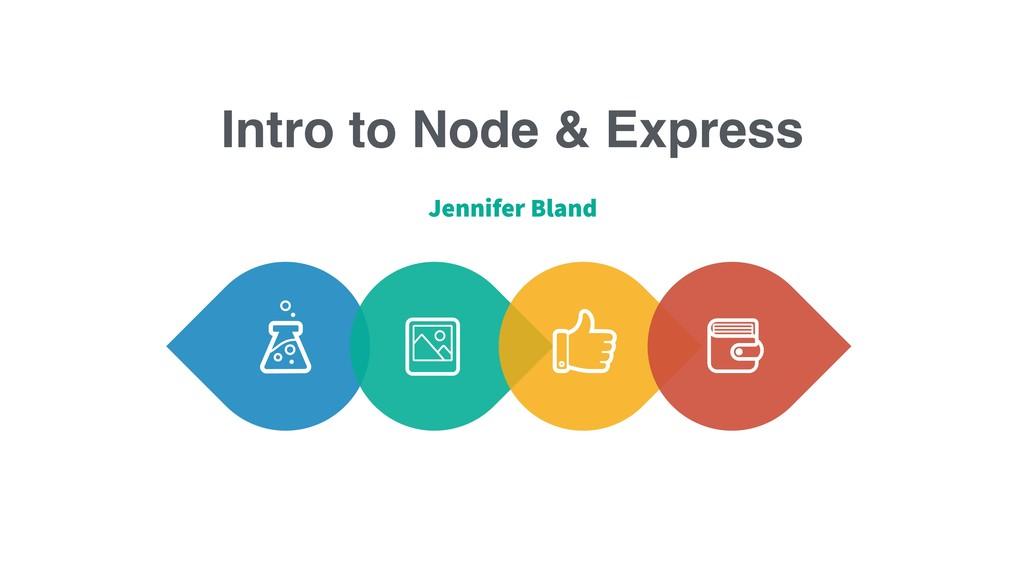 Intro to Node & Express Jennifer Bland