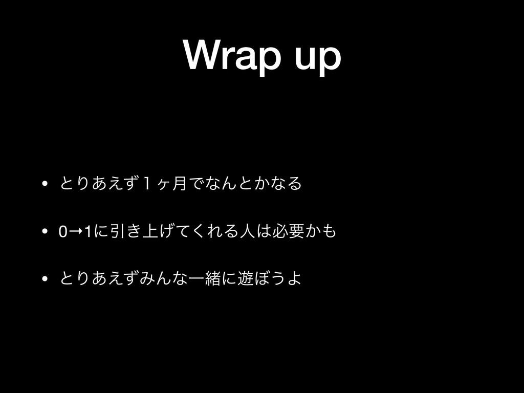 Wrap up • ͱΓ͋͑ͣ̍ϲ݄ͰͳΜͱ͔ͳΔ  • 0→1ʹҾ্͖͛ͯ͘ΕΔਓඞཁ͔...