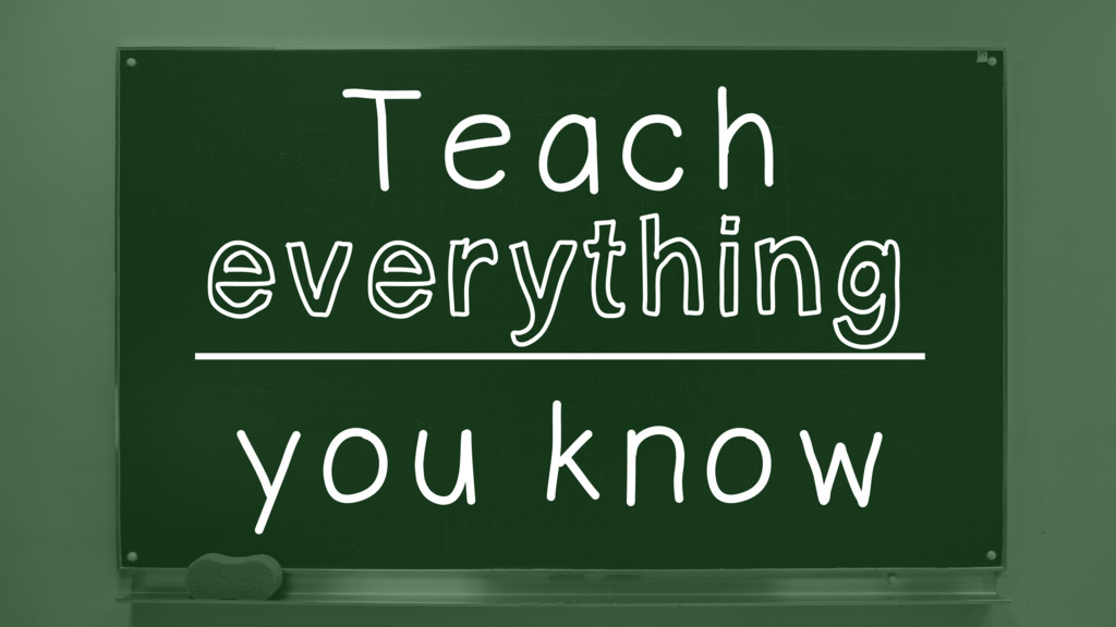 Teach ________________ you know everything