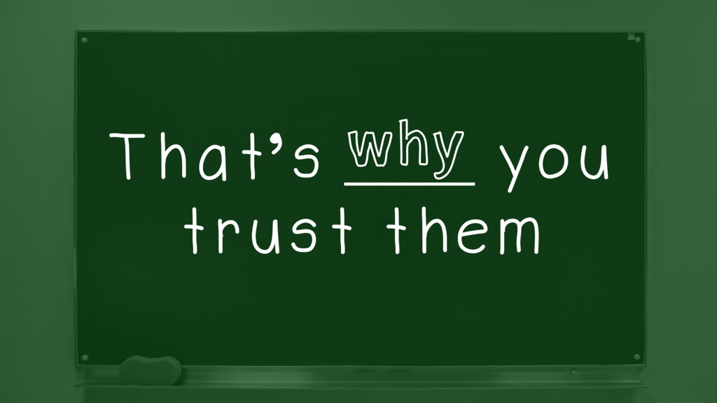 That's ______ you trust them why