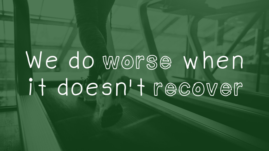 We do worse when it doesn't recover