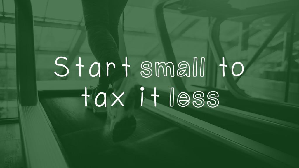 Start small to tax it less