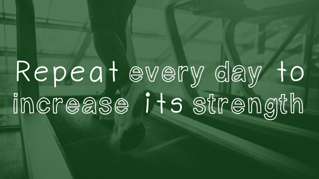 Repeat every day to increase its strength
