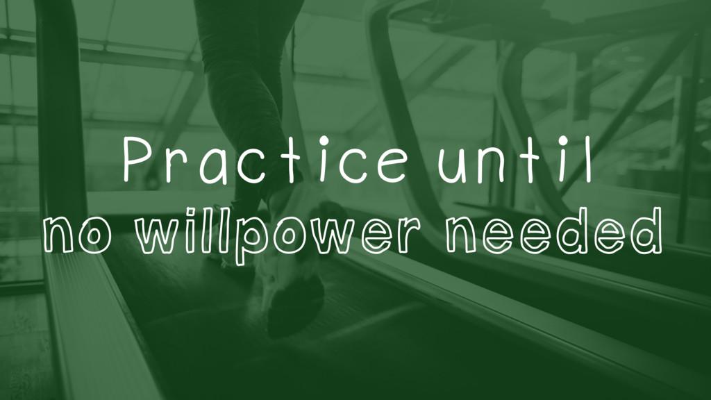 Practice until no willpower needed