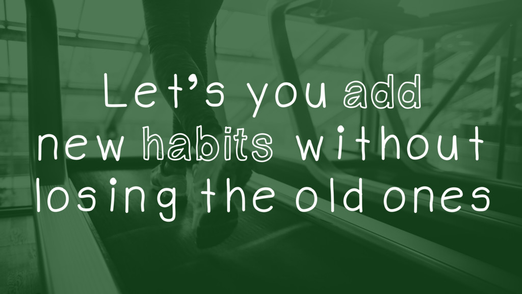 Let's you add new habits without losing the old...