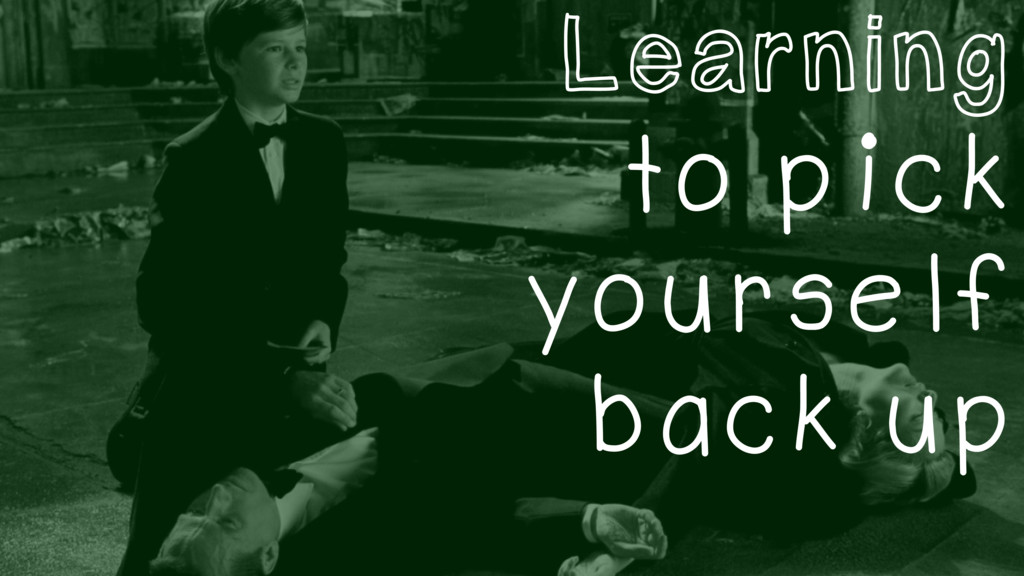Learning to pick yourself back up