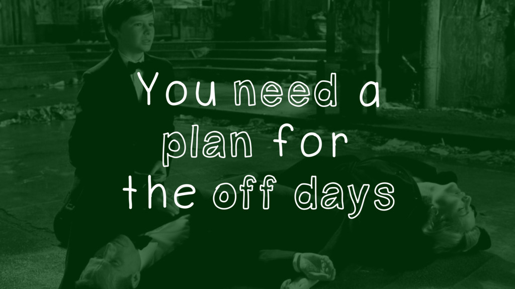 You need a plan for the off days