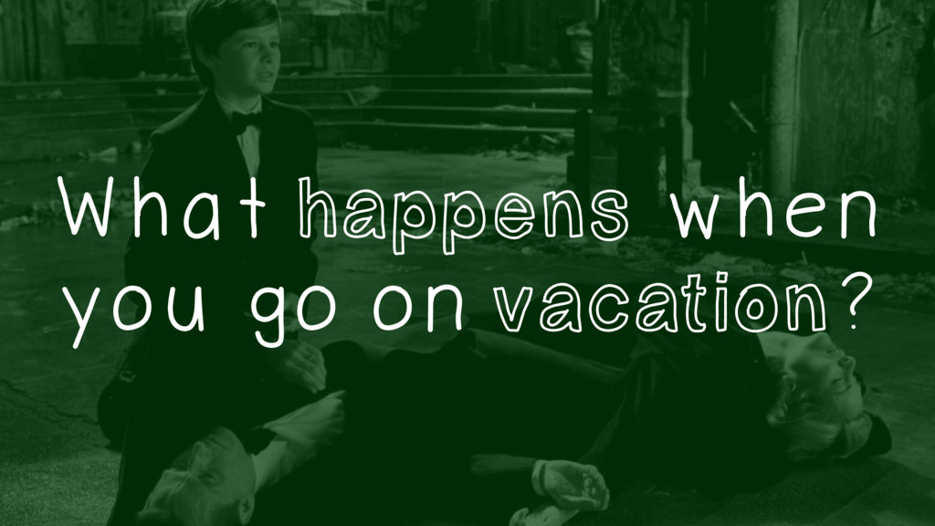 What happens when you go on vacation?