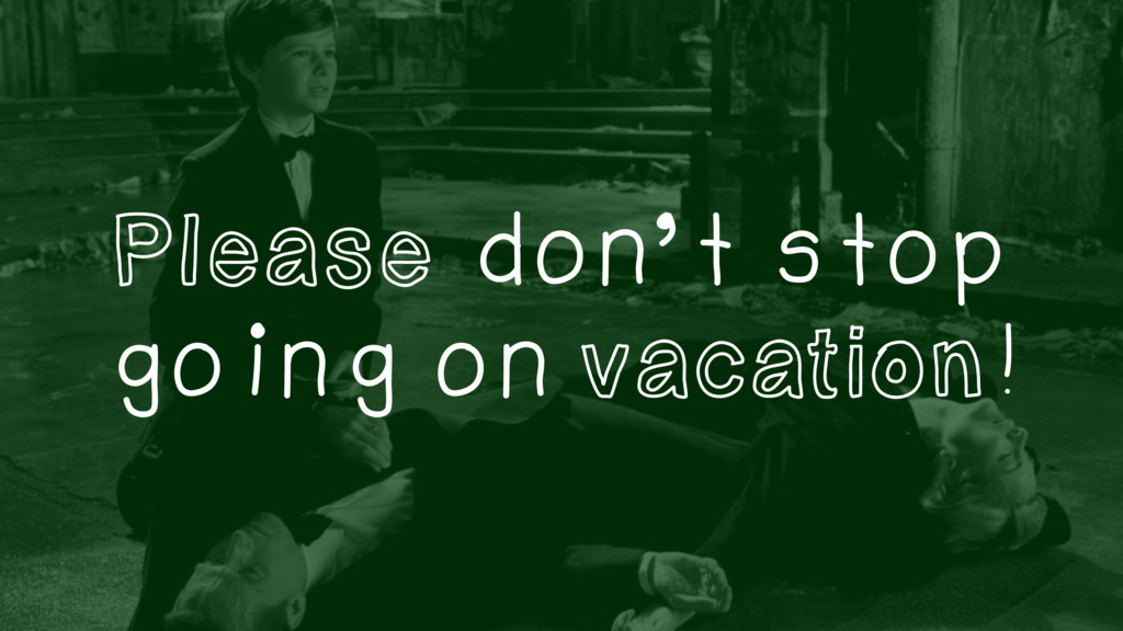 Please don't stop going on vacation!