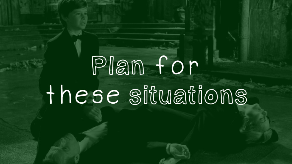 Plan for these situations