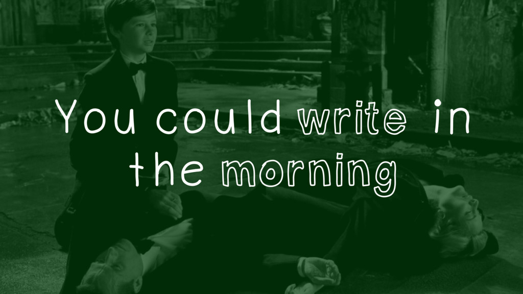 You could write in the morning