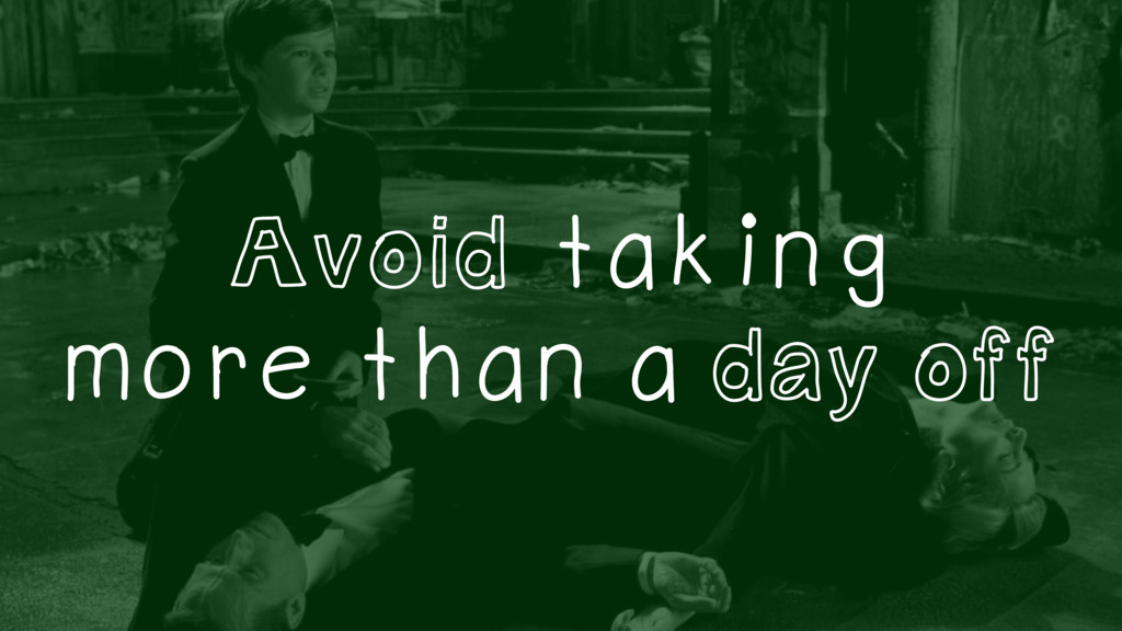Avoid taking more than a day off