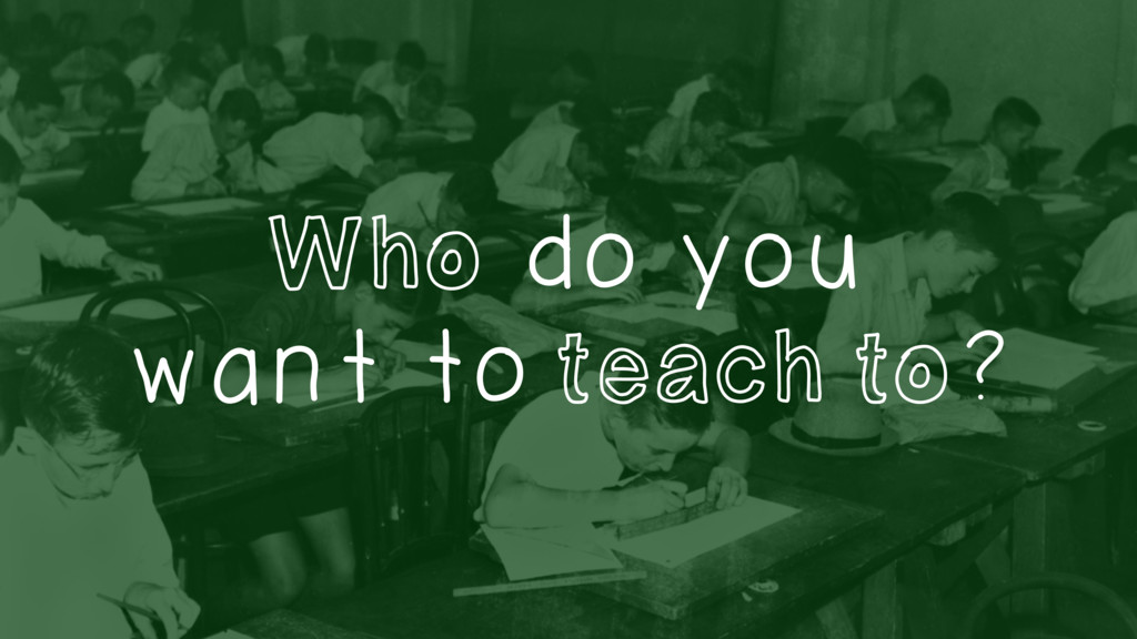 Who do you want to teach to?