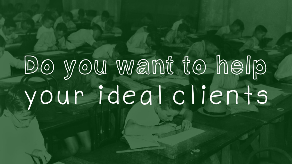 Do you want to help your ideal clients