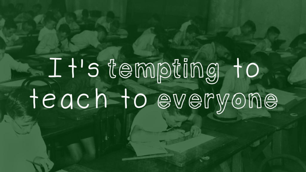 It's tempting to teach to everyone