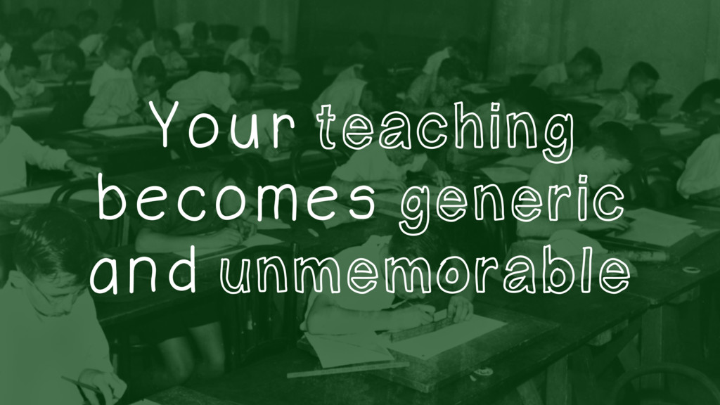 Your teaching becomes generic and unmemorable