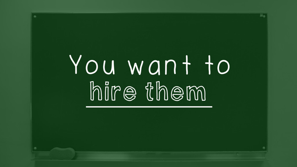You want to ______________ hire them