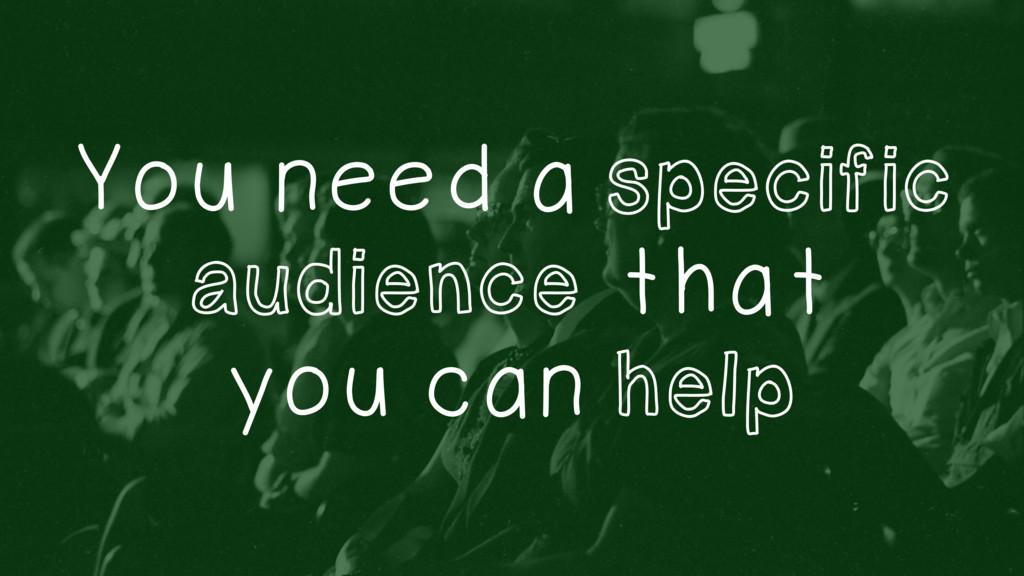 You need a specific audience that you can help
