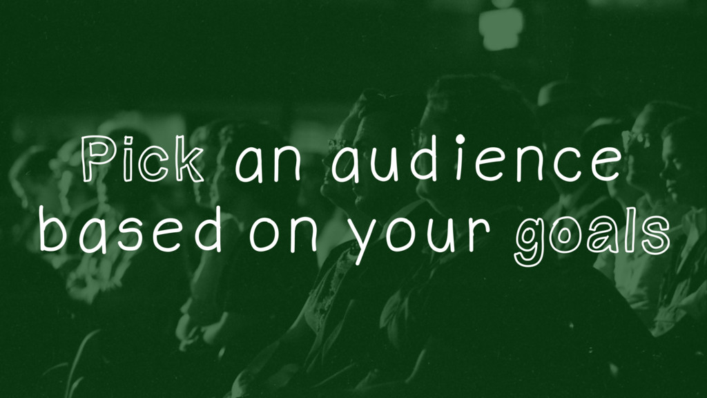 Pick an audience based on your goals