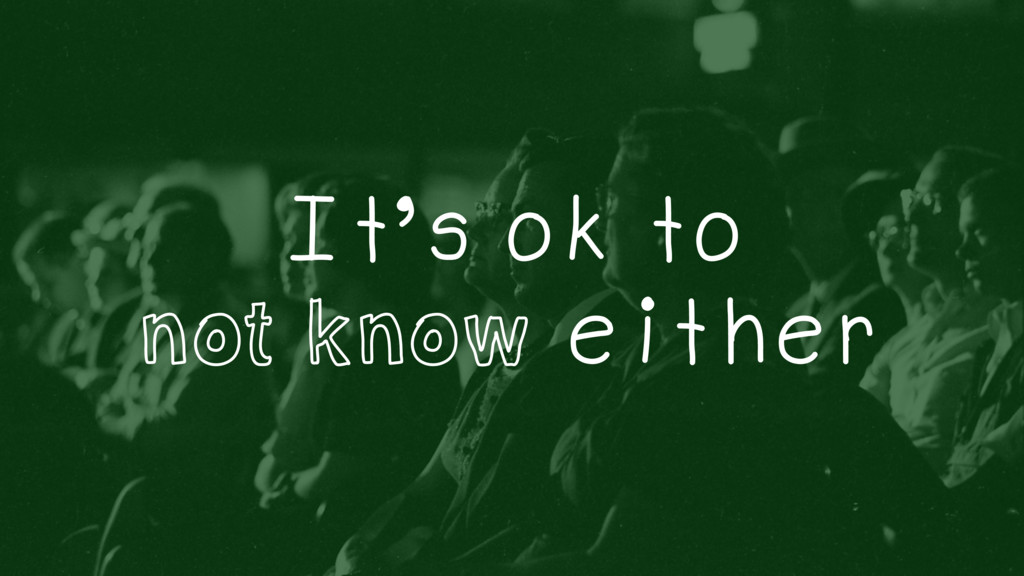It's ok to not know either