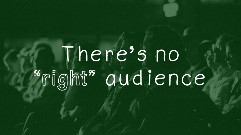 """There's no """"right"""" audience"""