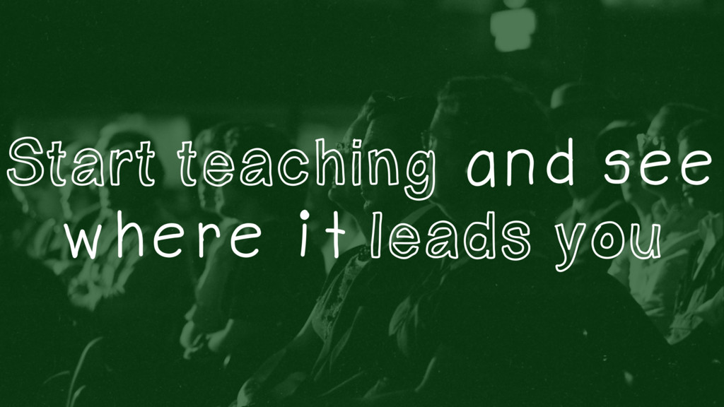 Start teaching and see where it leads you
