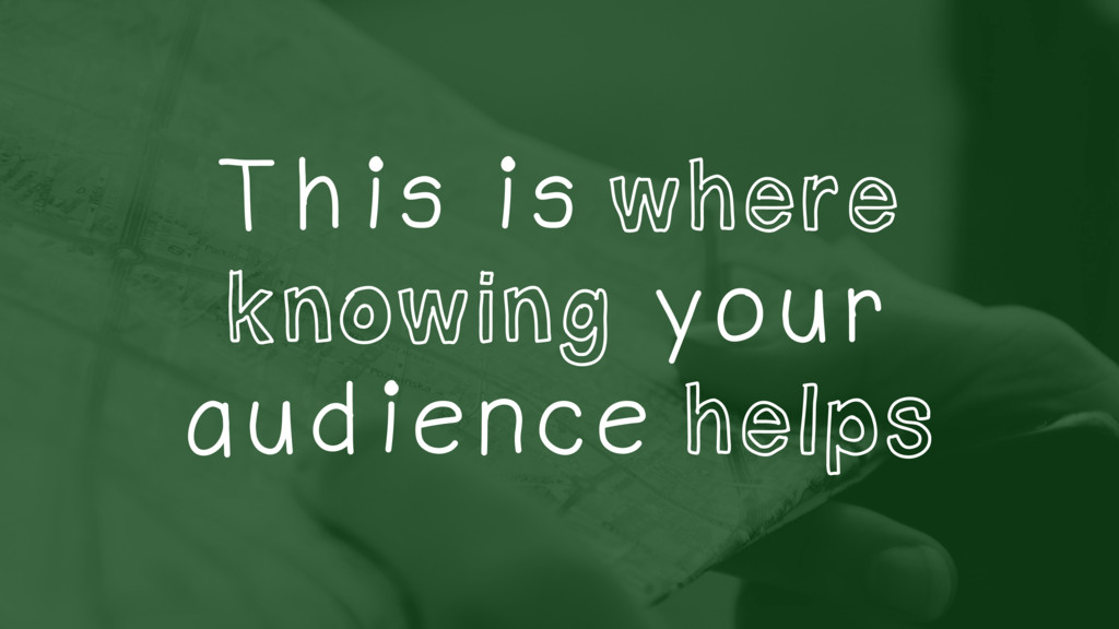 This is where knowing your audience helps