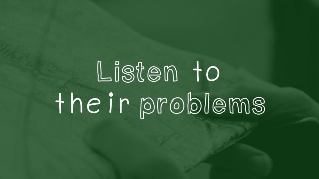 Listen to their problems