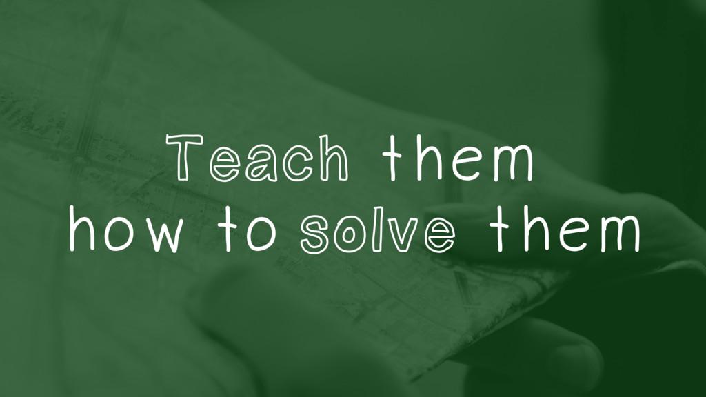 Teach them how to solve them