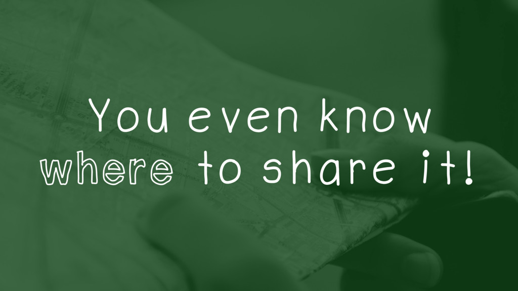 You even know where to share it!