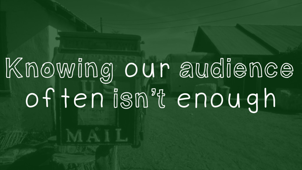 Knowing our audience often isn't enough