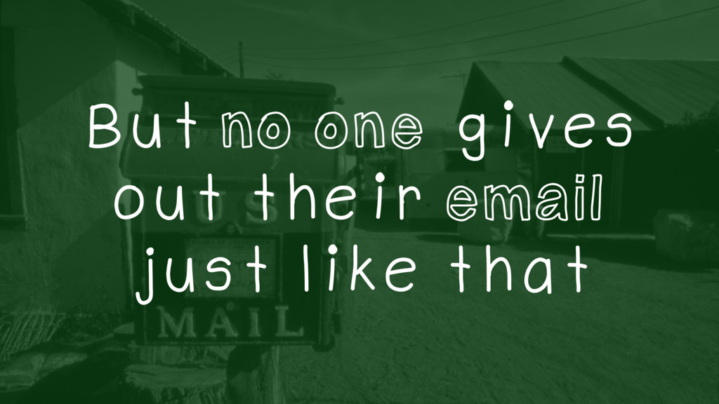 But no one gives out their email just like that