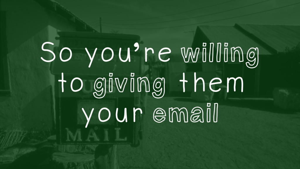 So you're willing to giving them your email