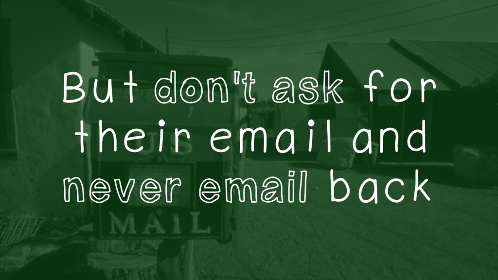 But don't ask for their email and never email b...