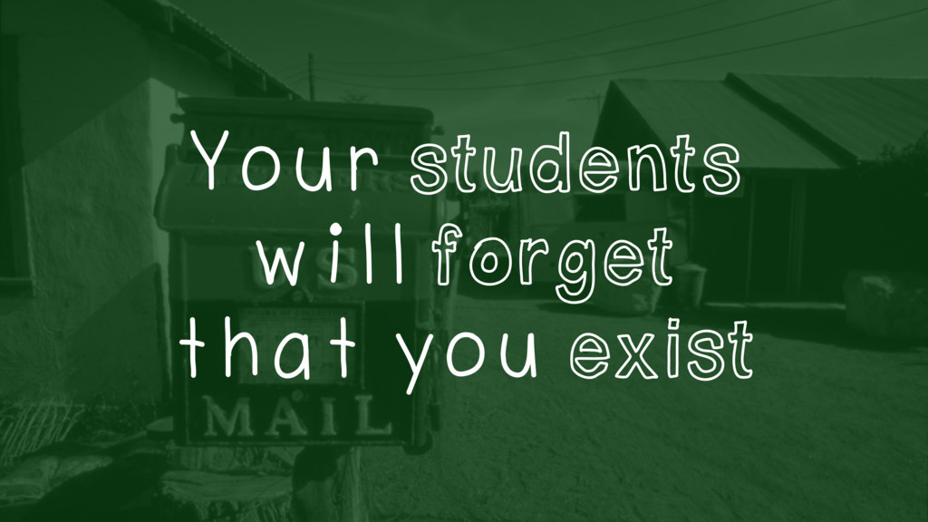 Your students will forget that you exist