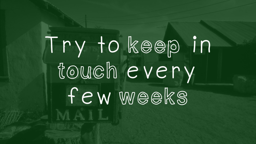Try to keep in touch every few weeks