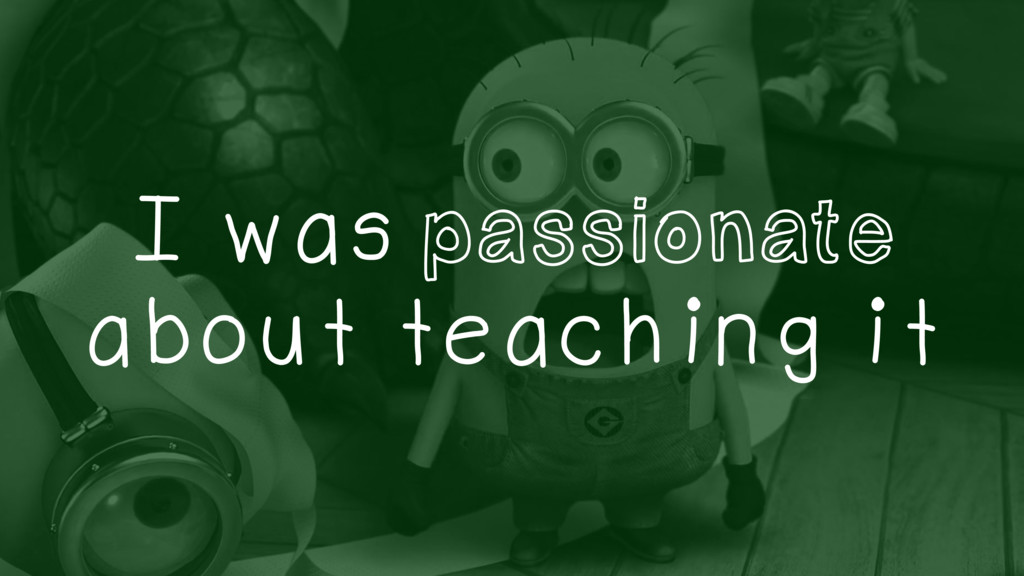 I was passionate about teaching it