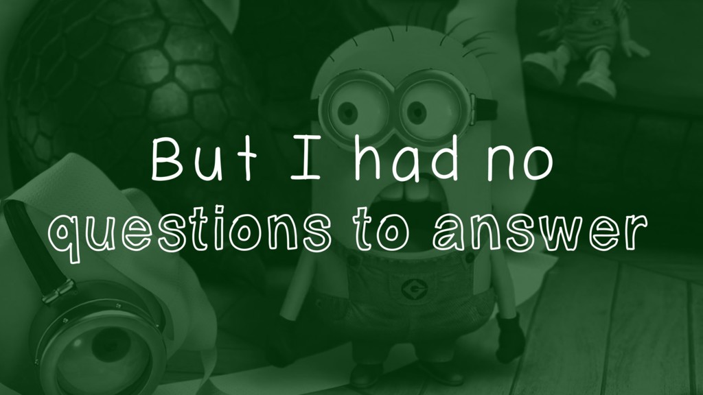 But I had no questions to answer