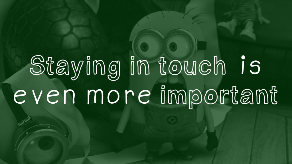 Staying in touch is even more important