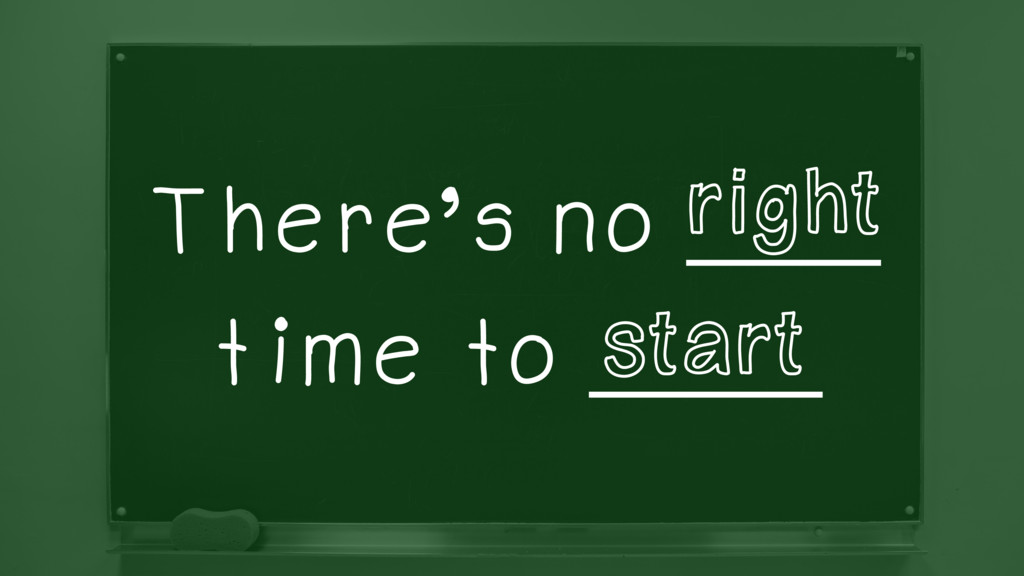There's no _____ time to ______ start right