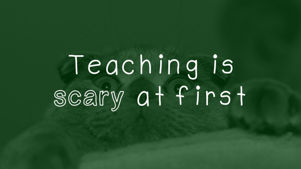 Teaching is scary at first