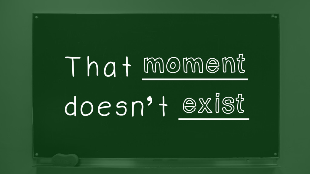 That _________ doesn't ______ moment exist