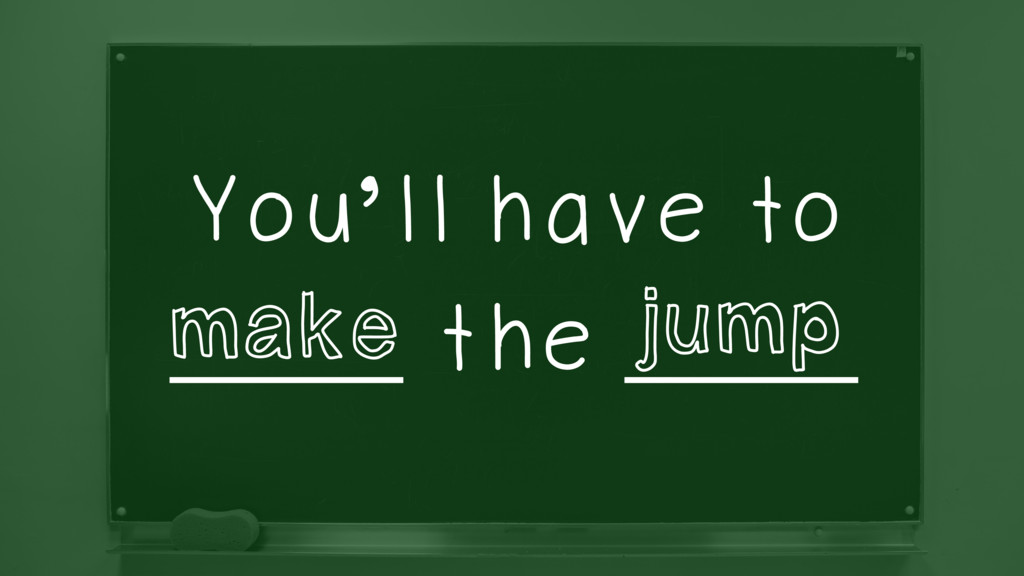 You'll have to ______ the ______ make jump