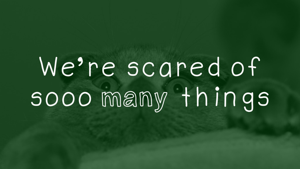 We're scared of sooo many things