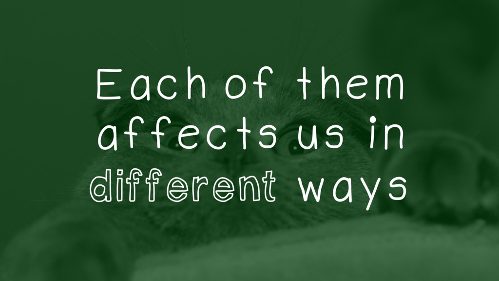 Each of them affects us in different ways